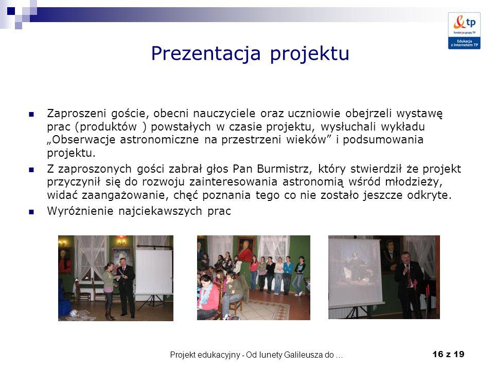 Projekt edukacyjny - Od lunety Galileusza do … 16 z 19 Prezentacja projektu Zaproszeni goście, obecni nauczyciele oraz uczniowie obejrzeli wystawę pra