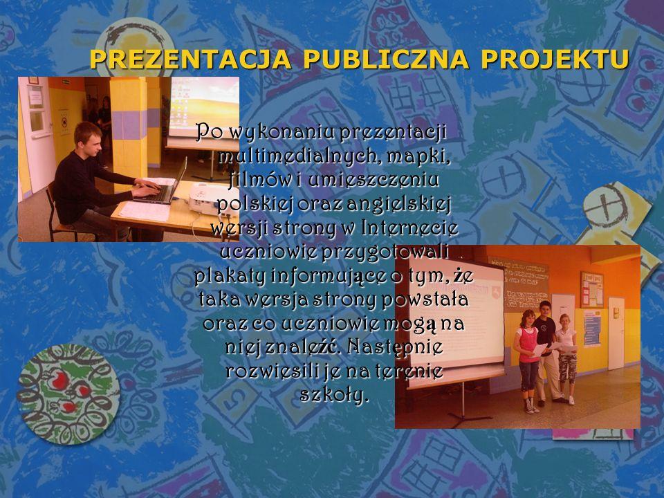 PREZENTACJA PUBLICZNA PROJEKTU Po wykonaniu prezentacji multimedialnych, mapki, filmów i umieszczeniu polskiej oraz angielskiej wersji strony w Intern