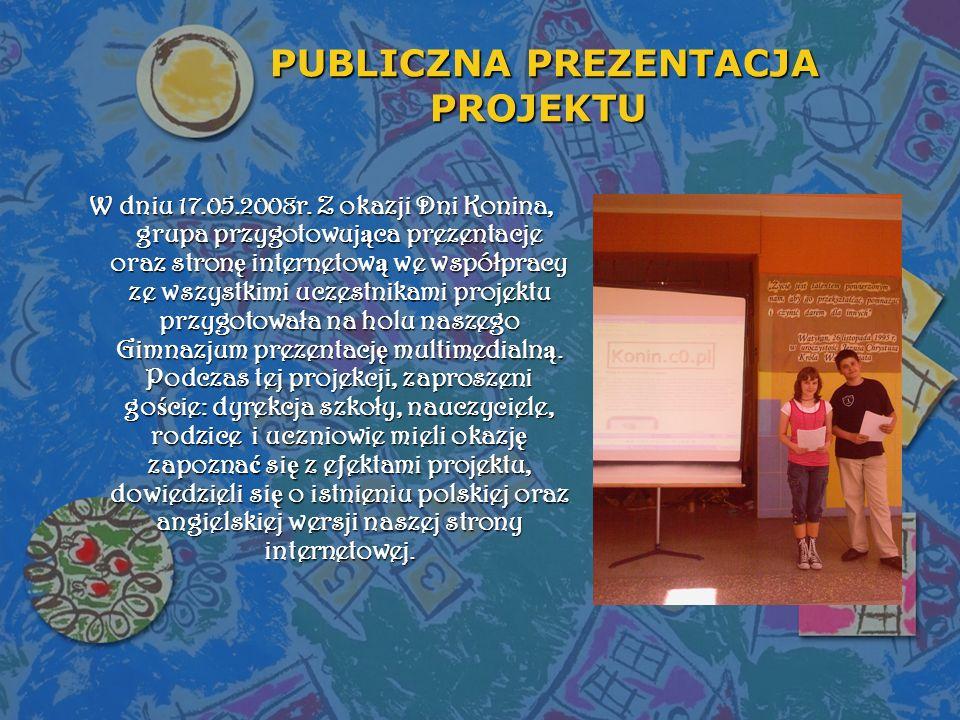 PUBLICZNA PREZENTACJA PROJEKTU PUBLICZNA PREZENTACJA PROJEKTU W dniu 17.05.2008r. Z okazji Dni Konina, grupa przygotowująca prezentacje oraz stronę in