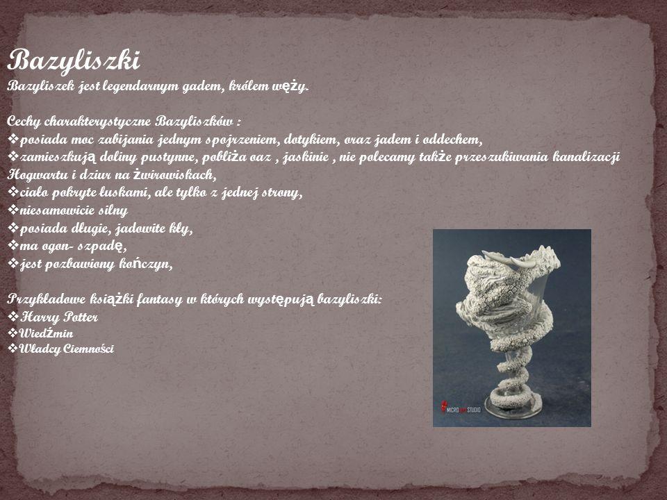 Bazyliszki Bazyliszek jest legendarnym gadem, królem w ęż y. Cechy charakterystyczne Bazyliszków : posiada moc zabijania jednym spojrzeniem, dotykiem,