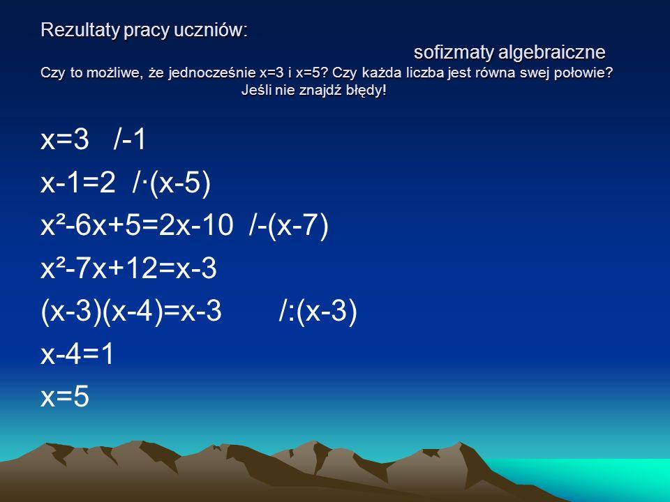Rezultaty pracy uczniów: sofizmaty algebraiczne Czy to możliwe, że jednocześnie x=3 i x=5? Czy każda liczba jest równa swej połowie? Jeśli nie znajdź