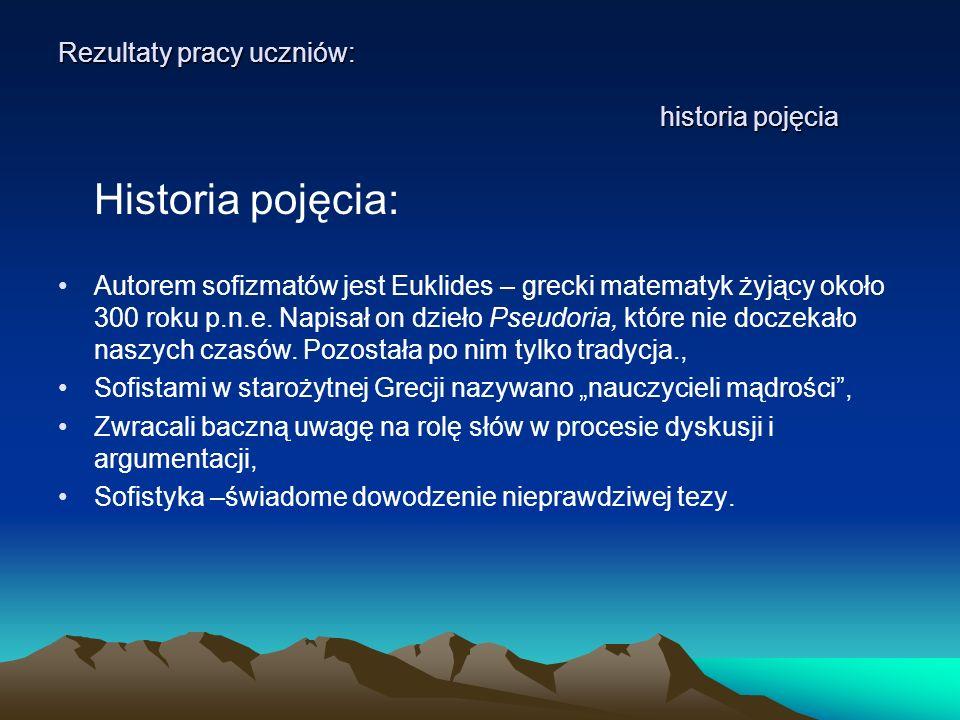 Rezultaty pracy uczniów: historia pojęcia Historia pojęcia: Autorem sofizmatów jest Euklides – grecki matematyk żyjący około 300 roku p.n.e. Napisał o