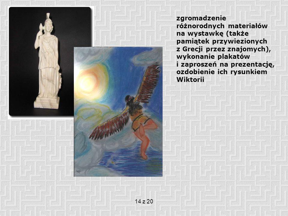 14 z 20 zgromadzenie różnorodnych materiałów na wystawkę (także pamiątek przywiezionych z Grecji przez znajomych), wykonanie plakatów i zaproszeń na prezentację, ozdobienie ich rysunkiem Wiktorii