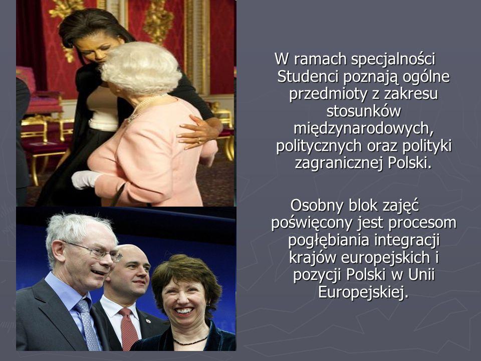 W ramach specjalności Studenci poznają ogólne przedmioty z zakresu stosunków międzynarodowych, politycznych oraz polityki zagranicznej Polski. Osobny