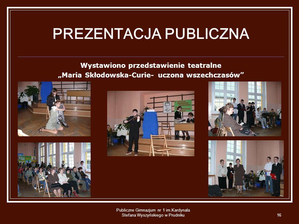 Publiczne Gimnazjum nr 1 im.Kardynała Stefana Wyszyńskiego w Prudniku16 PREZENTACJA PUBLICZNA Wystawiono przedstawienie teatralne Maria Skłodowska-Cur