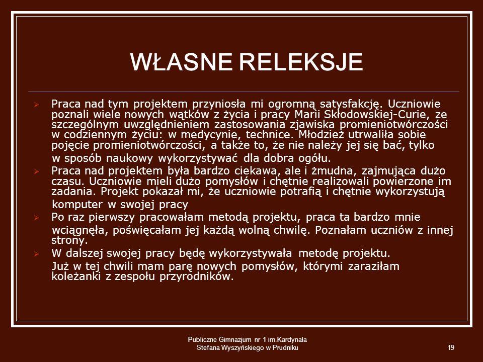 Publiczne Gimnazjum nr 1 im.Kardynała Stefana Wyszyńskiego w Prudniku19 WŁASNE RELEKSJE Praca nad tym projektem przyniosła mi ogromną satysfakcję. Ucz