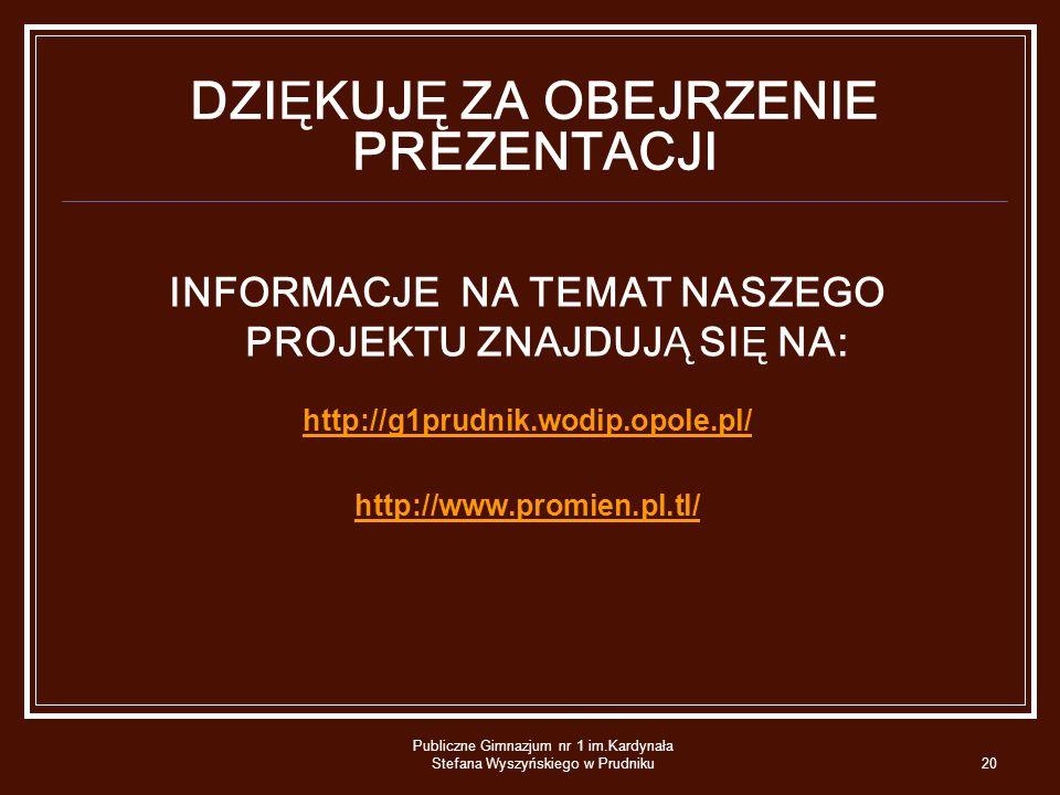 Publiczne Gimnazjum nr 1 im.Kardynała Stefana Wyszyńskiego w Prudniku20 DZIĘKUJĘ ZA OBEJRZENIE PREZENTACJI INFORMACJE NA TEMAT NASZEGO PROJEKTU ZNAJDU