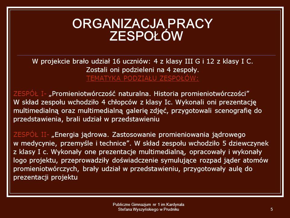 Publiczne Gimnazjum nr 1 im.Kardynała Stefana Wyszyńskiego w Prudniku5 ORGANIZACJA PRACY ZESPOŁÓW W projekcie brało udział 16 uczniów: 4 z klasy III G