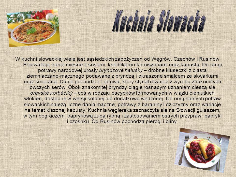 W kuchni słowackiej wiele jest sąsiedzkich zapożyczeń od Węgrów, Czechów i Rusinów. Przeważają dania mięsne z sosami, knedlikami i korniszonami oraz k