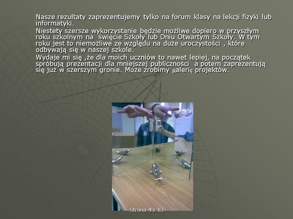 Nasze rezultaty zaprezentujemy tylko na forum klasy na lekcji fizyki lub informatyki. Niestety szersze wykorzystanie będzie możliwe dopiero w przyszły