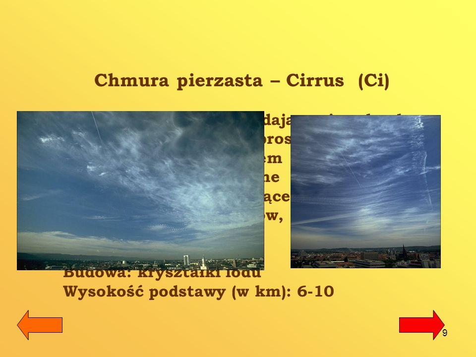 10 Chmura pierzasto – kłębiasta Cirrocumulus (Cc) Chmura ta składa się z białych, niemal przezroczystych kłębów, ułożonych w kształt przypominający runo jagnięcia (ławica baranków).