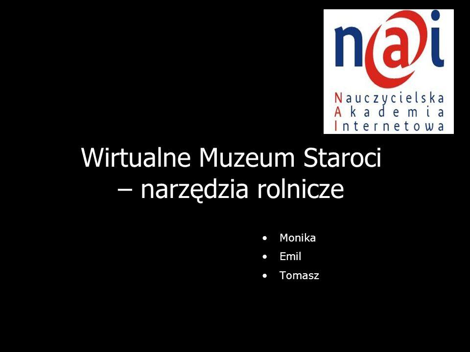 1 Wirtualne Muzeum Staroci – narzędzia rolnicze Monika Emil Tomasz