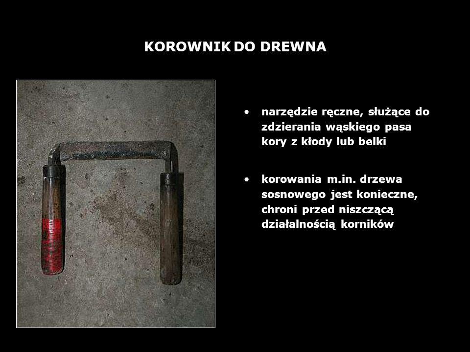 24 KOROWNIK DO DREWNA narzędzie ręczne, służące do zdzierania wąskiego pasa kory z kłody lub belki korowania m.in.