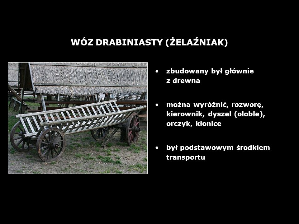 26 WÓZ DRABINIASTY (ŻELAŹNIAK) zbudowany był głównie z drewna można wyróżnić, rozworę, kierownik, dyszel (oloble), orczyk, kłonice był podstawowym śro