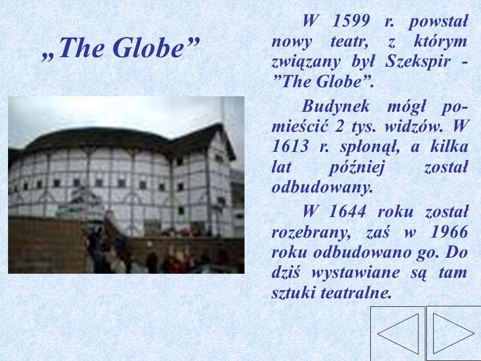The Globe W 1599 r. powstał nowy teatr, z którym związany był Szekspir - The Globe. Budynek mógł po- mieścić 2 tys. widzów. W 1613 r. spłonął, a kilka