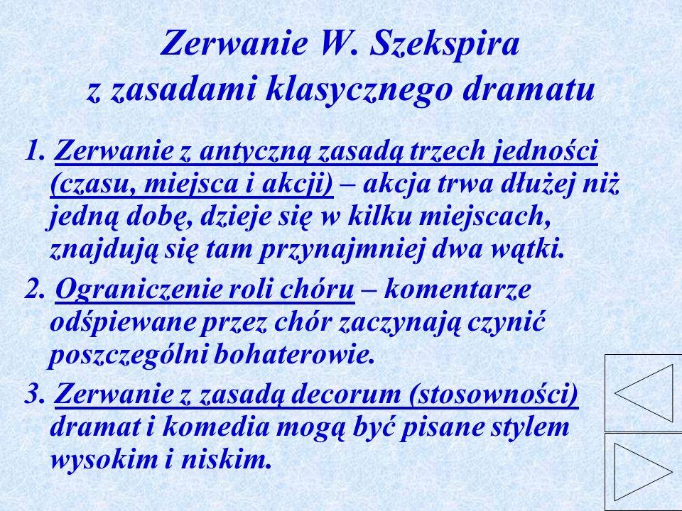 Zerwanie W. Szekspira z zasadami klasycznego dramatu 1. Zerwanie z antyczną zasadą trzech jedności (czasu, miejsca i akcji) – akcja trwa dłużej niż je