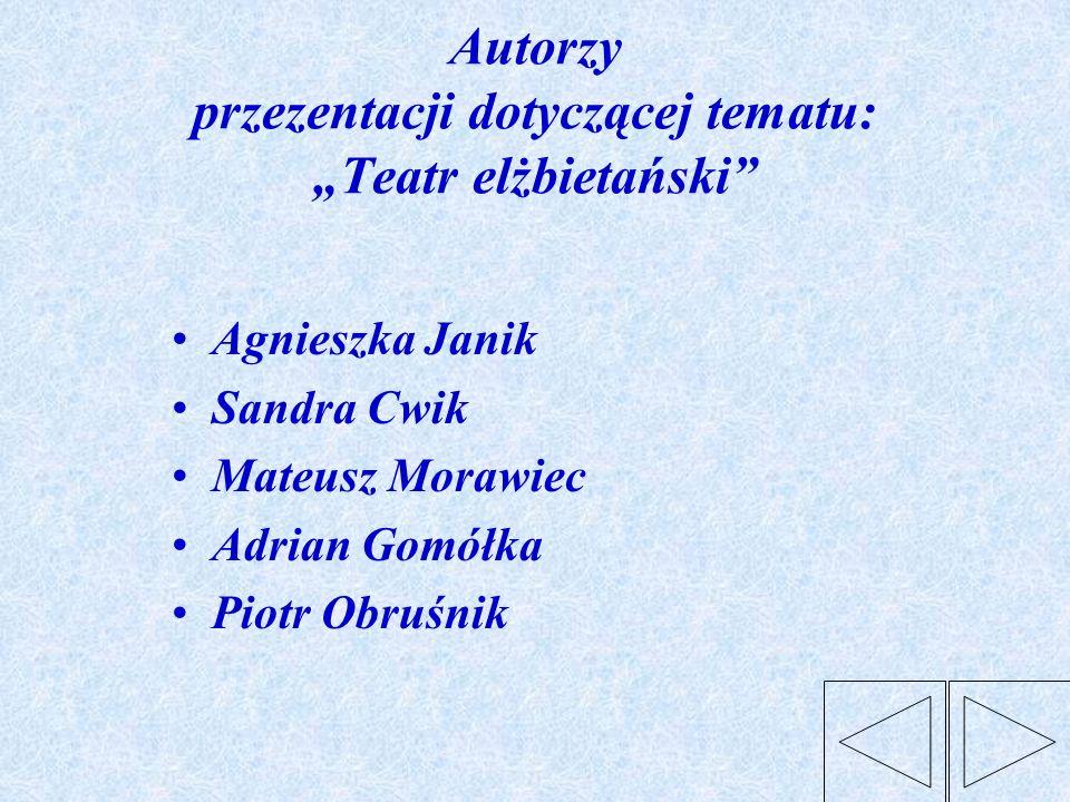 Autorzy przezentacji dotyczącej tematu: Teatr elżbietański Agnieszka Janik Sandra Cwik Mateusz Morawiec Adrian Gomółka Piotr Obruśnik
