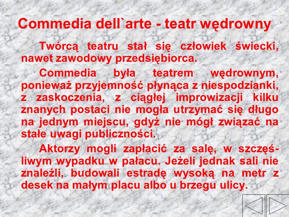 Commedia dell`arte - teatr wędrowny Twórcą teatru stał się człowiek świecki, nawet zawodowy przedsiębiorca. Commedia była teatrem wędrownym, ponieważ