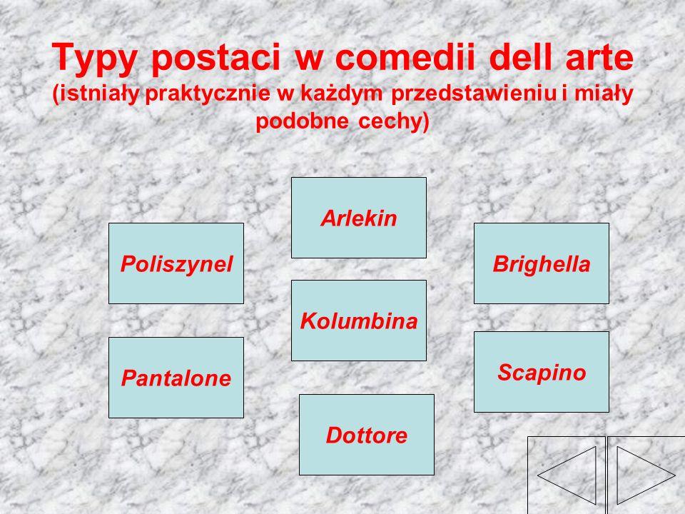Typy postaci w comedii dell arte (istniały praktycznie w każdym przedstawieniu i miały podobne cechy) Kolumbina Arlekin BrighellaPoliszynel Scapino Do