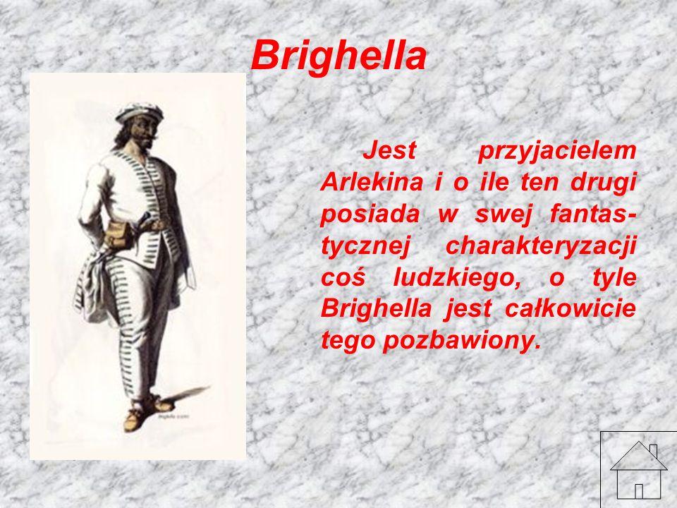 Brighella Jest przyjacielem Arlekina i o ile ten drugi posiada w swej fantas- tycznej charakteryzacji coś ludzkiego, o tyle Brighella jest całkowicie
