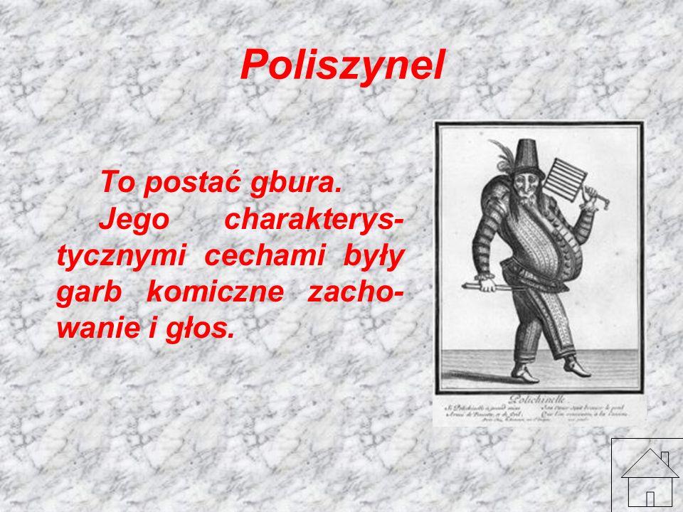 Poliszynel To postać gbura. Jego charakterys- tycznymi cechami były garb komiczne zacho- wanie i głos.