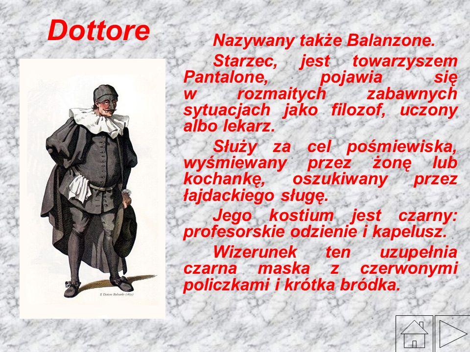 Dottore Nazywany także Balanzone. Starzec, jest towarzyszem Pantalone, pojawia się w rozmaitych zabawnych sytuacjach jako filozof, uczony albo lekarz.