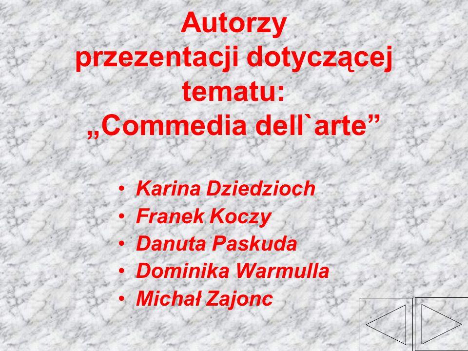 Autorzy przezentacji dotyczącej tematu: Commedia dell`arte Karina Dziedzioch Franek Koczy Danuta Paskuda Dominika Warmulla Michał Zajonc