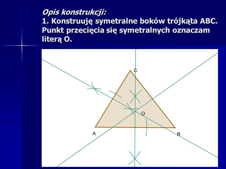 Opis konstrukcji: 1. Konstruuję symetralne boków trójkąta ABC. Punkt przecięcia się symetralnych oznaczam literą O.