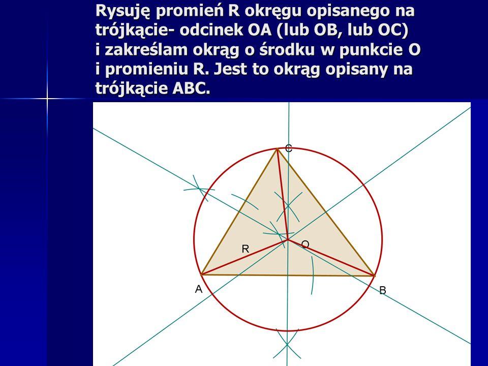 Rysuję promień R okręgu opisanego na trójkącie- odcinek OA (lub OB, lub OC) i zakreślam okrąg o środku w punkcie O i promieniu R. Jest to okrąg opisan