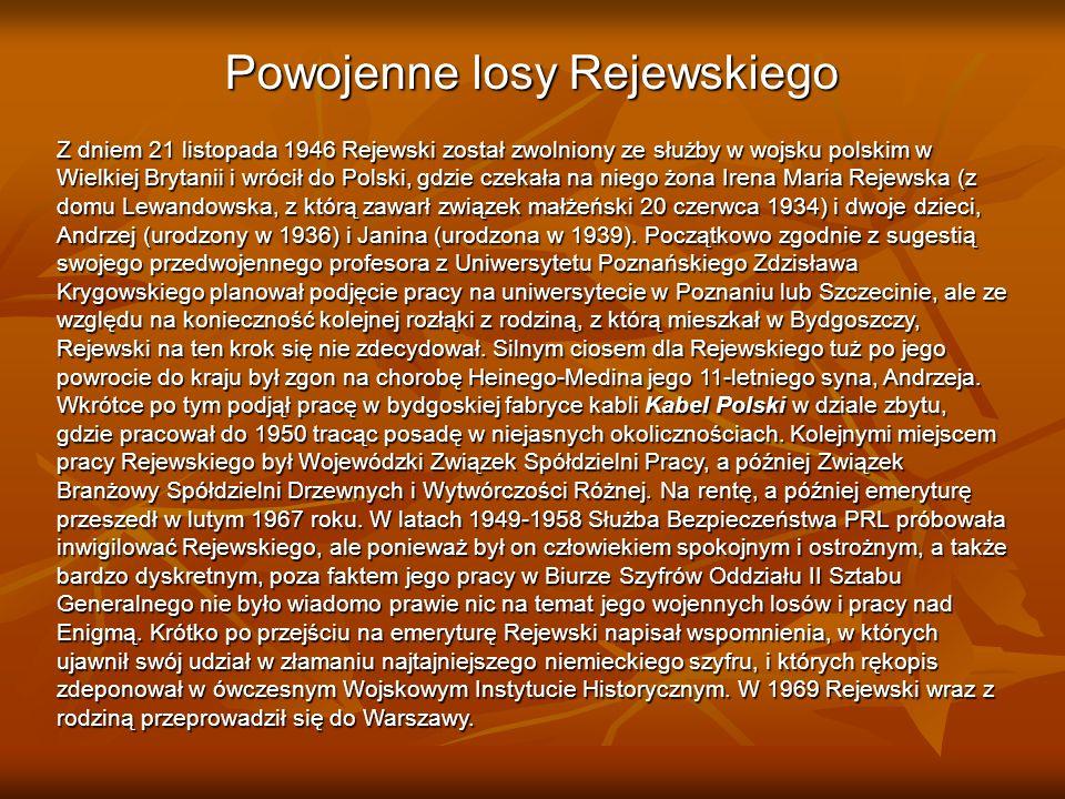 Powojenne losy Rejewskiego Z dniem 21 listopada 1946 Rejewski został zwolniony ze służby w wojsku polskim w Wielkiej Brytanii i wrócił do Polski, gdzie czekała na niego żona Irena Maria Rejewska (z domu Lewandowska, z którą zawarł związek małżeński 20 czerwca 1934) i dwoje dzieci, Andrzej (urodzony w 1936) i Janina (urodzona w 1939).