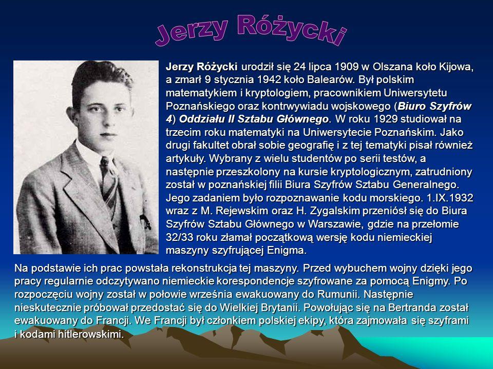 Jerzy Różycki urodził się 24 lipca 1909 w Olszana koło Kijowa, a zmarł 9 stycznia 1942 koło Balearów.polskim matematykiem i kryptologiem, pracownikiem Uniwersytetu Poznańskiego oraz kontrwywiadu wojskowego (Biuro Szyfrów 4) Oddziału II Sztabu Głównego.