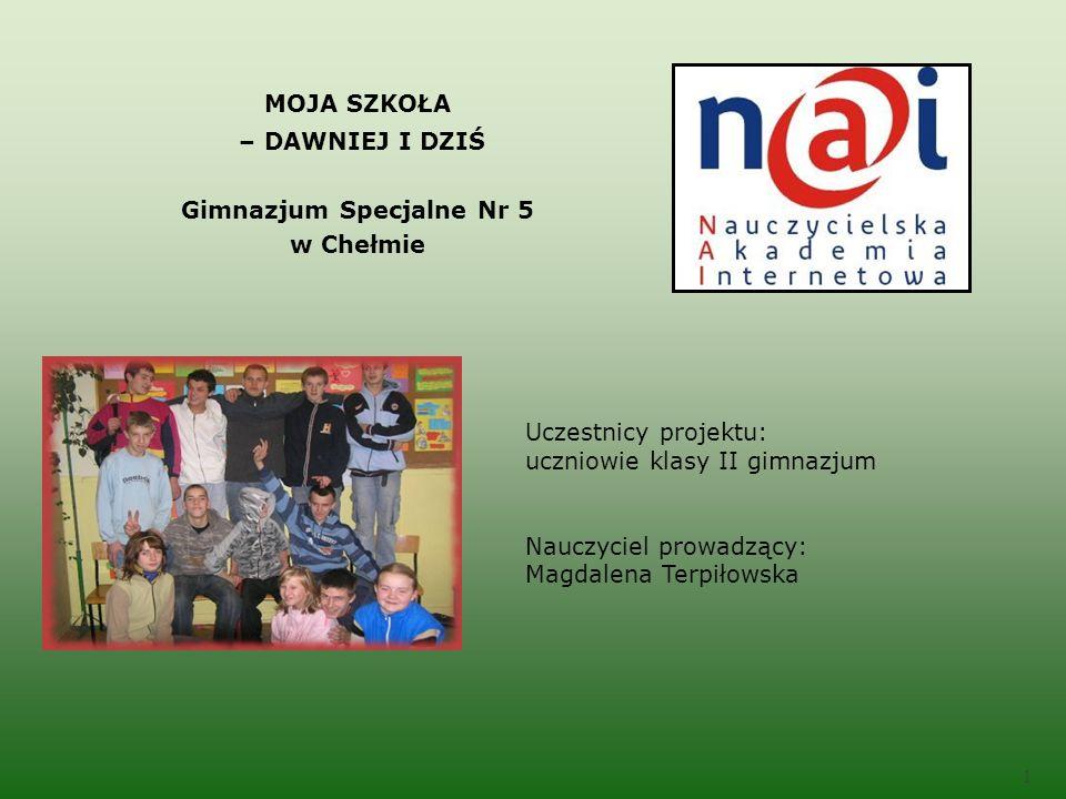 Uczestnicy projektu: uczniowie klasy II gimnazjum Nauczyciel prowadzący: Magdalena Terpiłowska 1 MOJA SZKOŁA – DAWNIEJ I DZIŚ Gimnazjum Specjalne Nr 5 w Chełmie
