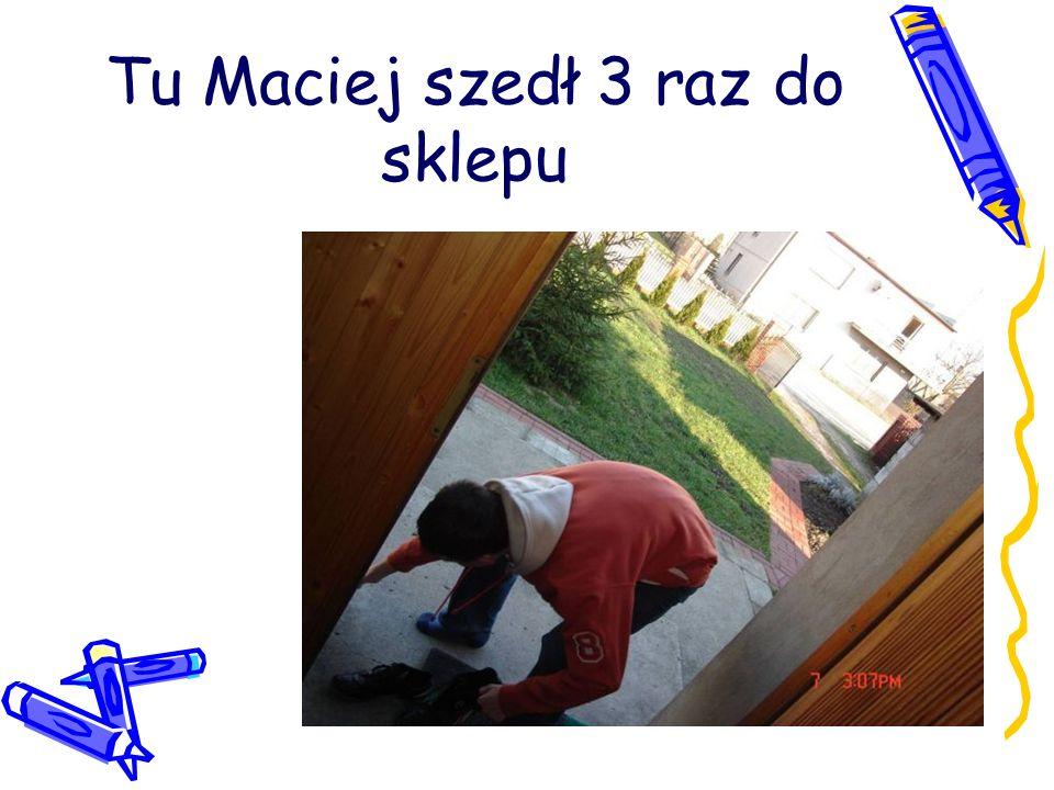 Tu Maciej szedł 3 raz do sklepu