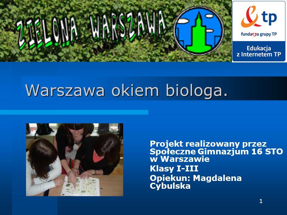 1 Warszawa okiem biologa. Projekt realizowany przez Społeczne Gimnazjum 16 STO w Warszawie Klasy I-III Opiekun: Magdalena Cybulska