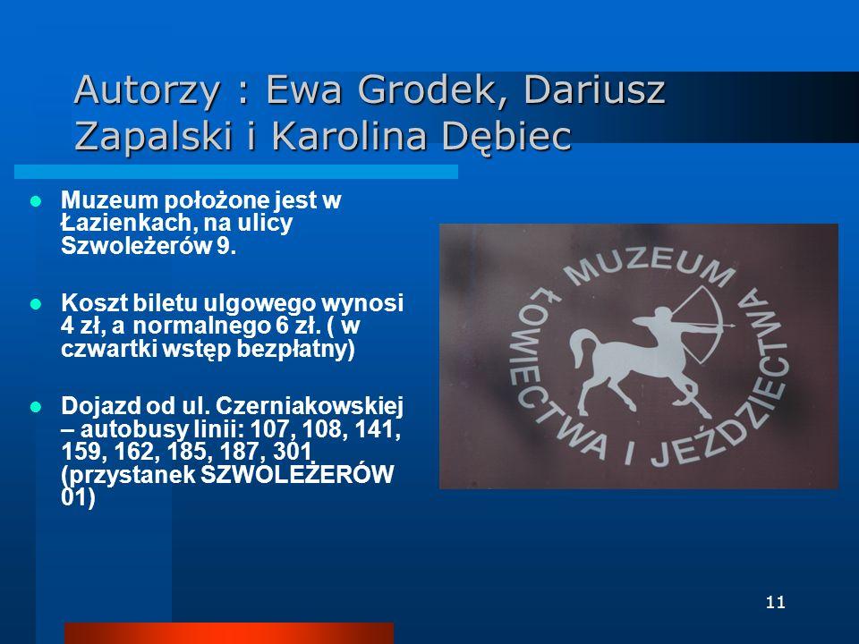 11 Autorzy : Ewa Grodek, Dariusz Zapalski i Karolina Dębiec Muzeum położone jest w Łazienkach, na ulicy Szwoleżerów 9. Koszt biletu ulgowego wynosi 4