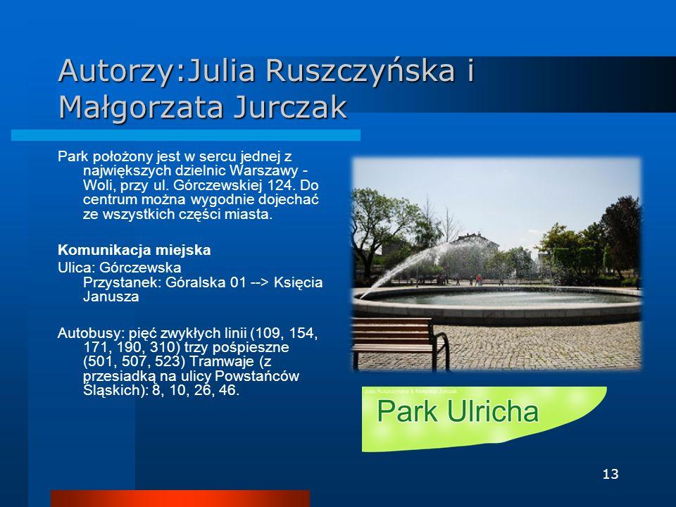 13 Autorzy:Julia Ruszczyńska i Małgorzata Jurczak Park położony jest w sercu jednej z największych dzielnic Warszawy - Woli, przy ul. Górczewskiej 124