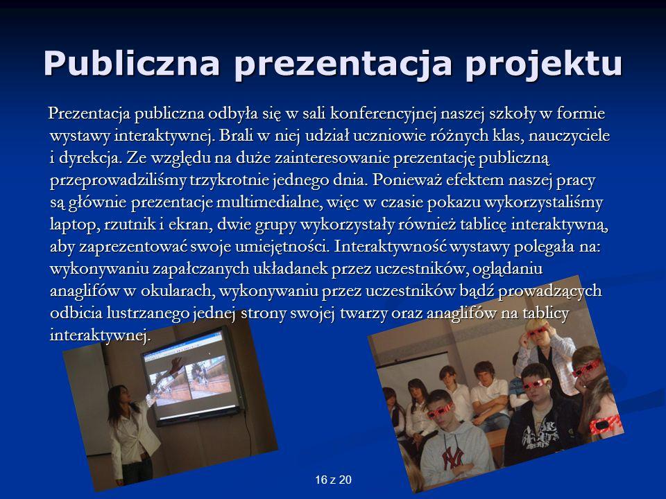 16 z 20 Publiczna prezentacja projektu Prezentacja publiczna odbyła się w sali konferencyjnej naszej szkoły w formie wystawy interaktywnej.