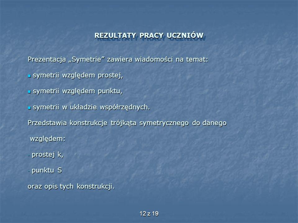 12 z 19 REZULTATY PRACY UCZNIÓW Prezentacja Symetrie zawiera wiadomości na temat: symetrii względem prostej, symetrii względem prostej, symetrii wzglę