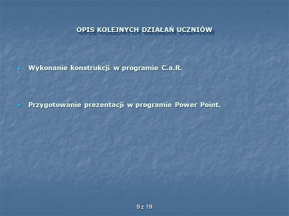 9 z 19 OPIS KOLEJNYCH DZIAŁAŃ UCZNIÓW Wykonanie konstrukcji w programie C.a.R. Wykonanie konstrukcji w programie C.a.R. Przygotowanie prezentacji w pr