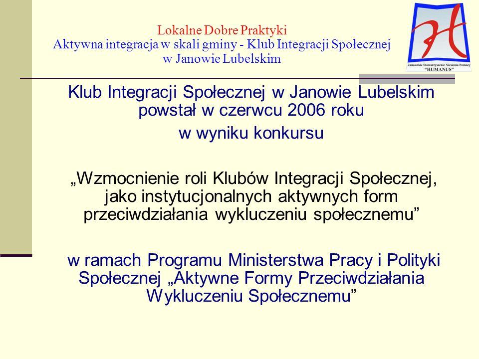 Klub Integracji Społecznej w Janowie Lubelskim powstał w czerwcu 2006 roku w wyniku konkursu Wzmocnienie roli Klubów Integracji Społecznej, jako instytucjonalnych aktywnych form przeciwdziałania wykluczeniu społecznemu w ramach Programu Ministerstwa Pracy i Polityki Społecznej Aktywne Formy Przeciwdziałania Wykluczeniu Społecznemu Lokalne Dobre Praktyki Aktywna integracja w skali gminy - Klub Integracji Społecznej w Janowie Lubelskim