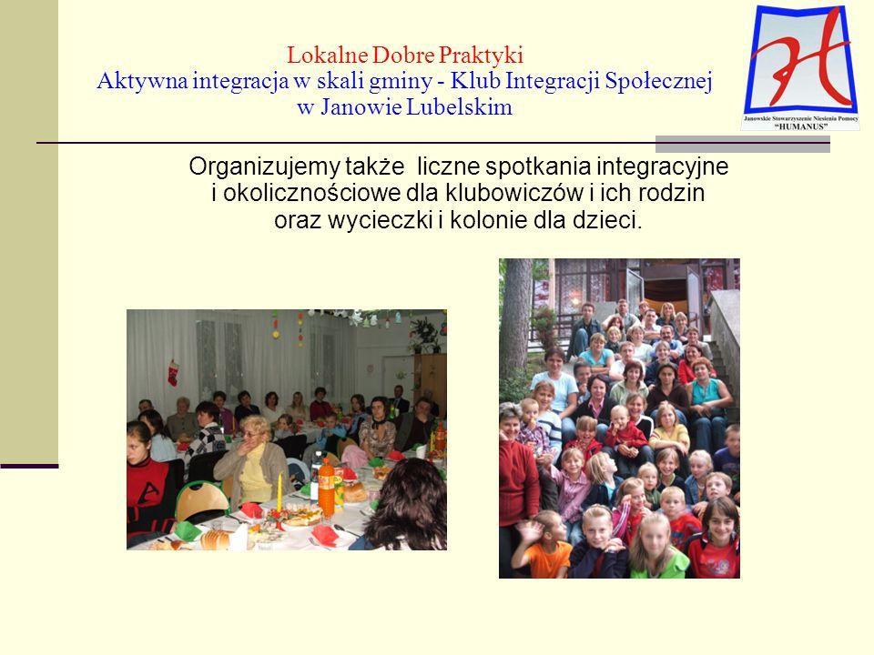 Lokalne Dobre Praktyki Aktywna integracja w skali gminy - Klub Integracji Społecznej w Janowie Lubelskim Organizujemy także liczne spotkania integracyjne i okolicznościowe dla klubowiczów i ich rodzin oraz wycieczki i kolonie dla dzieci.
