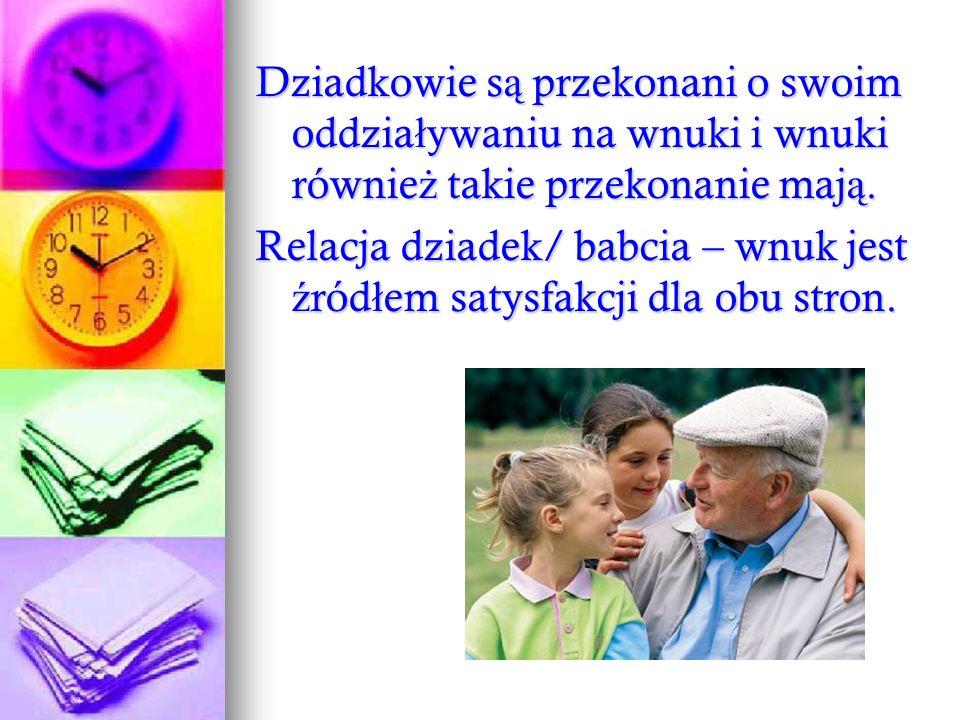 Dziadkowie s ą przekonani o swoim oddzia ł ywaniu na wnuki i wnuki równie ż takie przekonanie maj ą. Relacja dziadek/ babcia – wnuk jest ź ród ł em sa