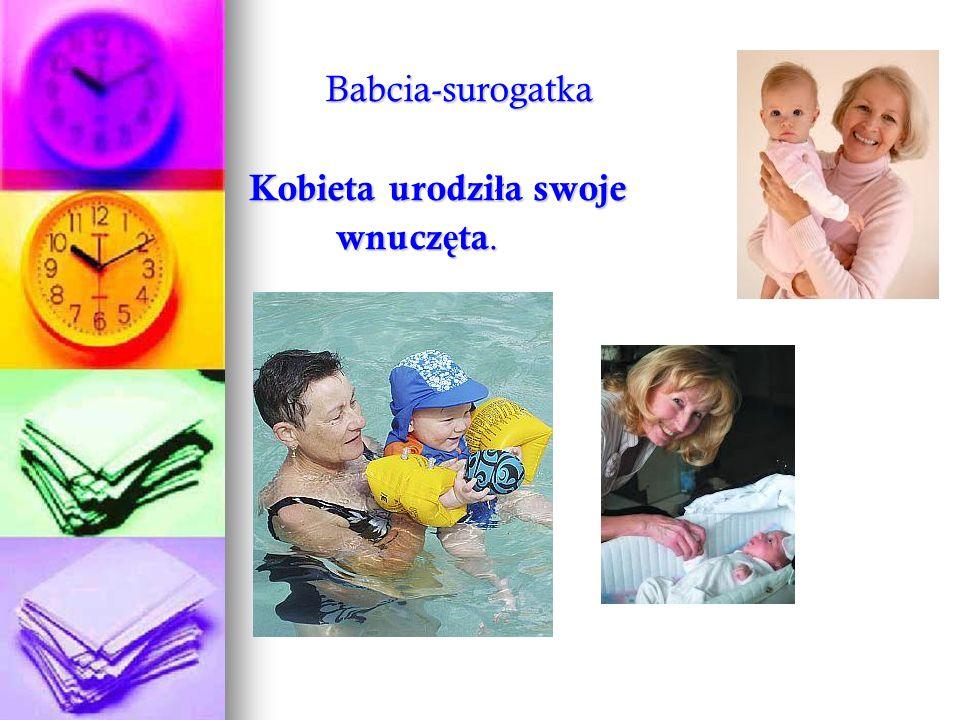 Babcia-surogatka Babcia-surogatka Kobieta urodzi ł a swoje Kobieta urodzi ł a swoje wnucz ę ta. wnucz ę ta.