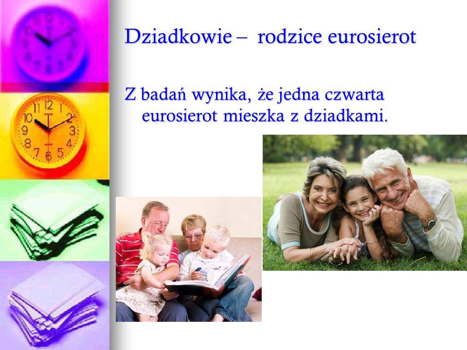 Dziadkowie – rodzice eurosierot Z bada ń wynika, ż e jedna czwarta eurosierot mieszka z dziadkami.