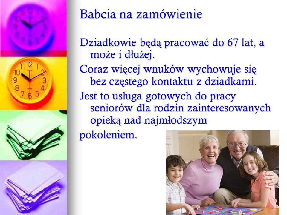 Babcia na zamówienie Dziadkowie b ę d ą pracowa ć do 67 lat, a mo ż e i d ł u ż ej. Coraz wi ę cej wnuków wychowuje si ę bez cz ę stego kontaktu z dzi