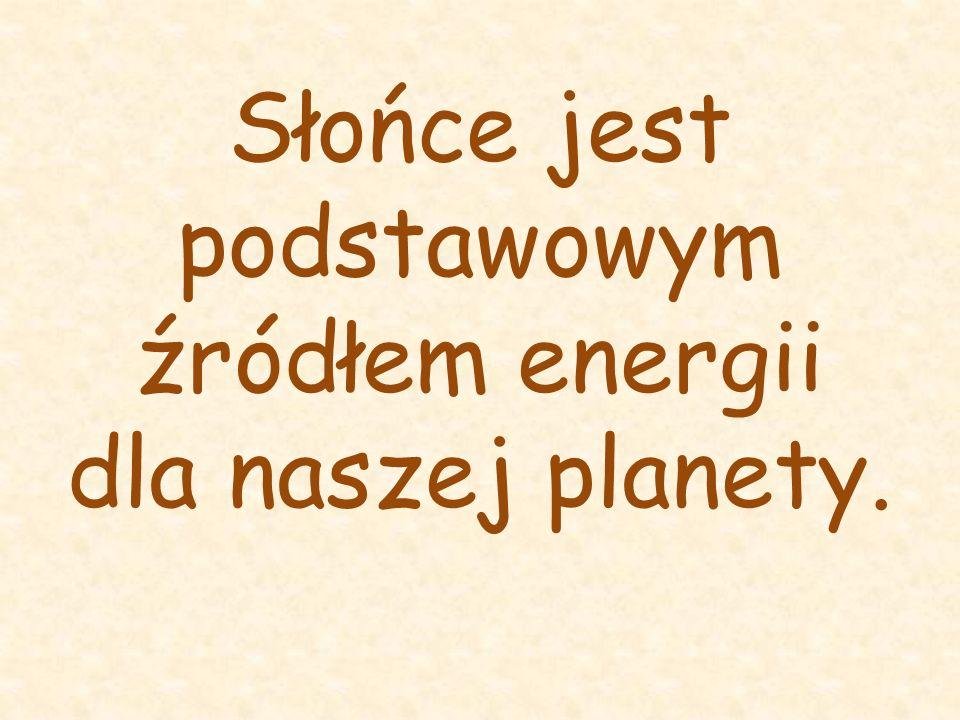 Słońce jest podstawowym źródłem energii dla naszej planety.