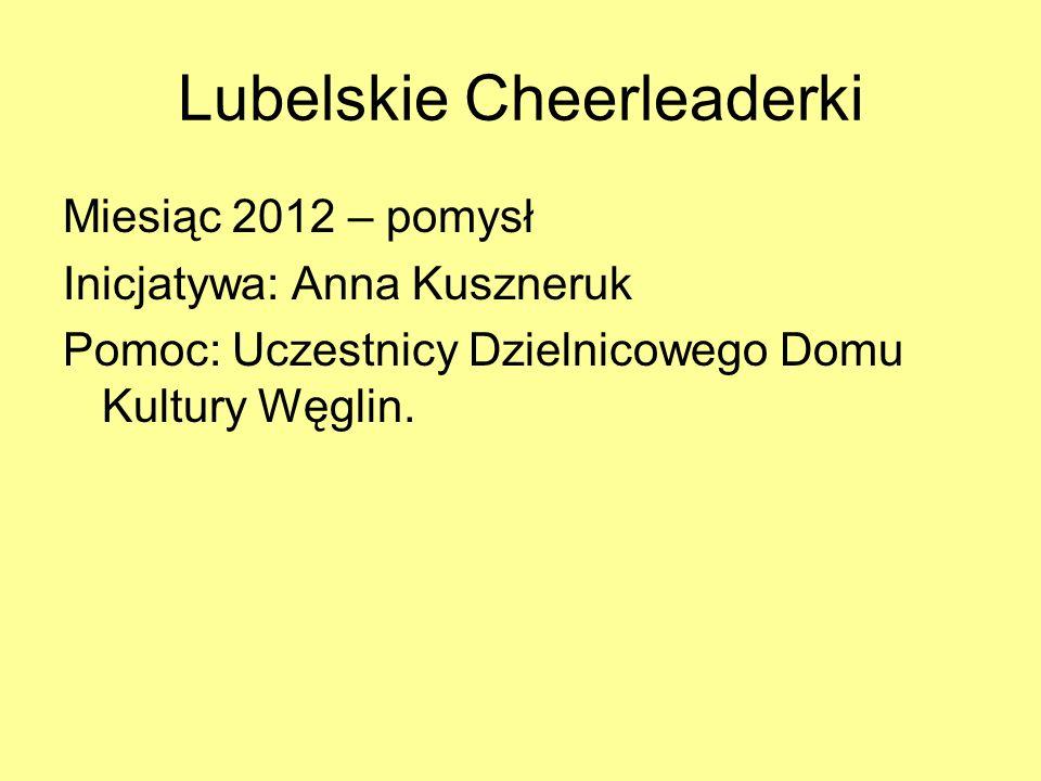 Lubelskie Cheerleaderki Miesiąc 2012 – pomysł Inicjatywa: Anna Kuszneruk Pomoc: Uczestnicy Dzielnicowego Domu Kultury Węglin.