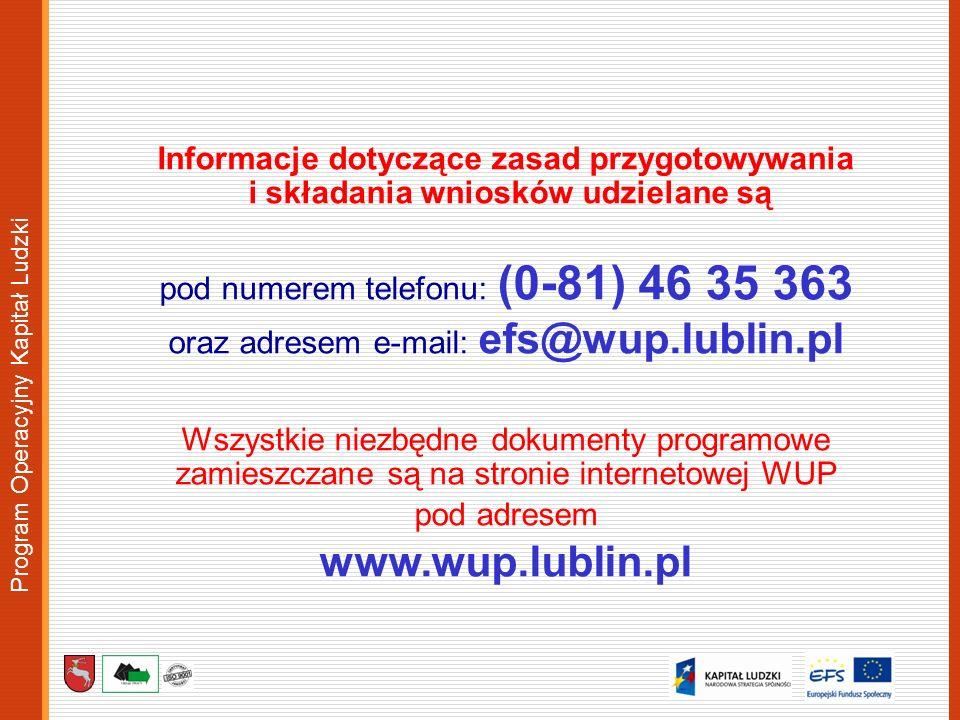 Program Operacyjny Kapitał Ludzki Informacje dotyczące zasad przygotowywania i składania wniosków udzielane są pod numerem telefonu: (0-81) 46 35 363 oraz adresem e-mail: efs@wup.lublin.pl Wszystkie niezbędne dokumenty programowe zamieszczane są na stronie internetowej WUP pod adresem www.wup.lublin.pl