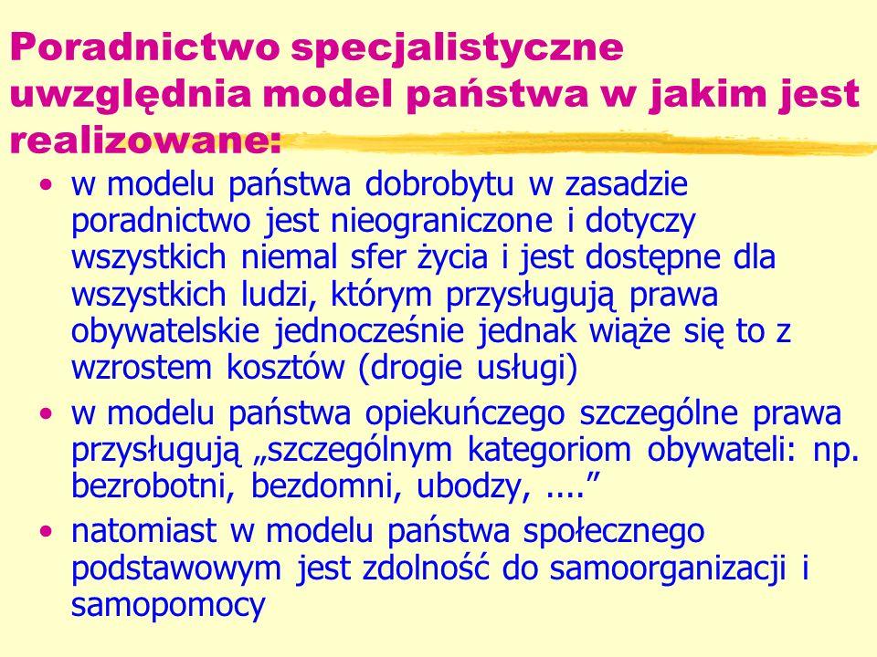 Poradnictwo specjalistyczne uwzględnia model państwa w jakim jest realizowane: w modelu państwa dobrobytu w zasadzie poradnictwo jest nieograniczone i dotyczy wszystkich niemal sfer życia i jest dostępne dla wszystkich ludzi, którym przysługują prawa obywatelskie jednocześnie jednak wiąże się to z wzrostem kosztów (drogie usługi) w modelu państwa opiekuńczego szczególne prawa przysługują szczególnym kategoriom obywateli: np.