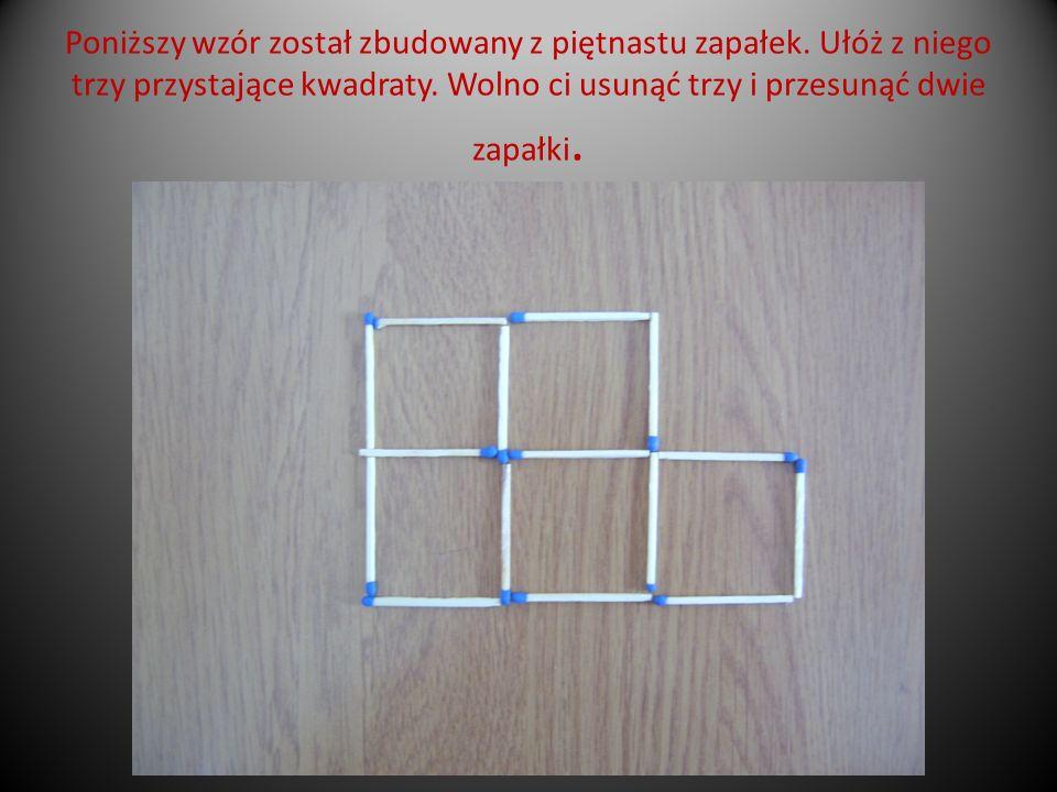 Poniższy wzór został zbudowany z piętnastu zapałek. Ułóż z niego trzy przystające kwadraty. Wolno ci usunąć trzy i przesunąć dwie zapałki.